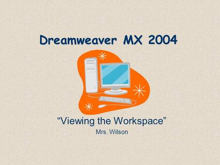 "Dreamweaver MX 2004 ""Viewing the Workspace"" Mrs. Wilson."
