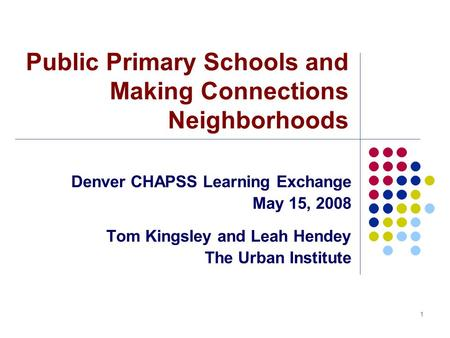 1 Public Primary Schools and Making Connections Neighborhoods Denver CHAPSS Learning Exchange May 15, 2008 Tom Kingsley and Leah Hendey The Urban Institute.