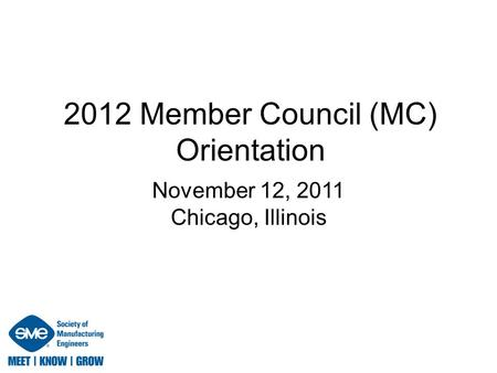 2012 Member Council (MC) Orientation November 12, 2011 Chicago, Illinois.