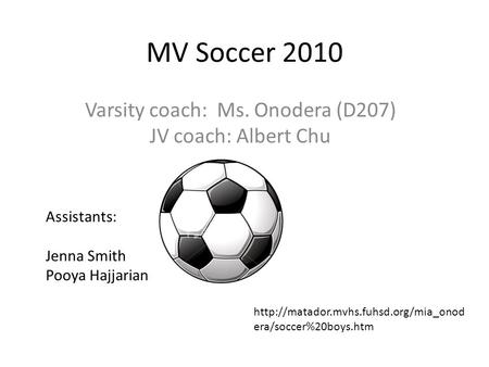 MV Soccer 2010 Varsity coach: Ms. Onodera (D207) JV coach: Albert Chu Assistants: Jenna Smith Pooya Hajjarian  era/soccer%20boys.htm.