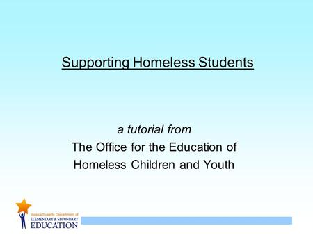 1 Supporting Homeless Students a tutorial from The Office for the Education of Homeless Children and Youth.