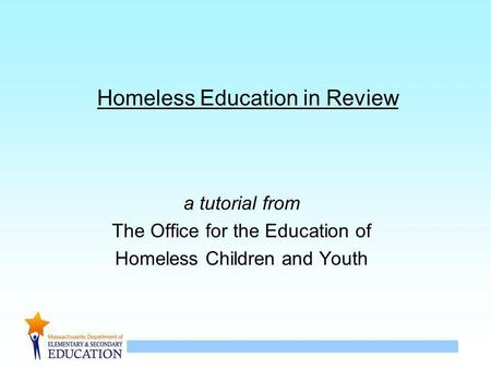 1 Homeless Education in Review a tutorial from The Office for the Education of Homeless Children and Youth.