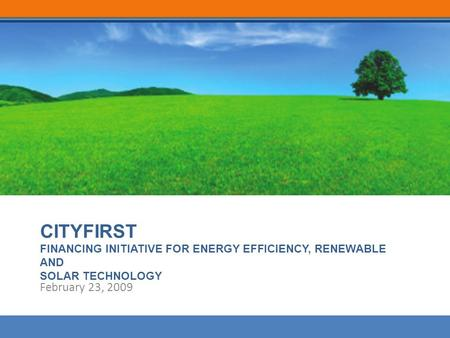 CITYFIRST FINANCING INITIATIVE FOR ENERGY EFFICIENCY, RENEWABLE AND SOLAR TECHNOLOGY February 23, 2009.