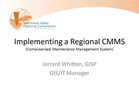 Implementing a Regional CMMS (Computerized Maintenance Management System) Jerrard Whitten, GISP GIS/IT Manager.
