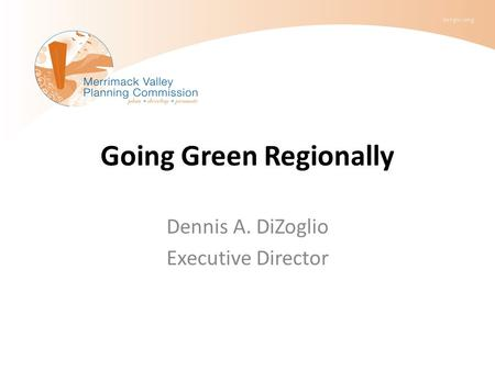 Going Green Regionally Dennis A. DiZoglio Executive Director.