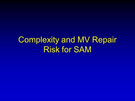 Complexity and MV Repair Risk for SAM. Complexity of RepairRepair TypeMitral Valve Pathology SimpleAnnular RingDilated Annulus More ComplexAnnular Ring.