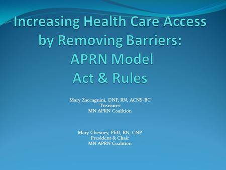 Mary Zaccagnini, DNP, RN, ACNS-BC Treasurer MN APRN Coalition Mary Chesney, PhD, RN, CNP President & Chair MN APRN Coalition.