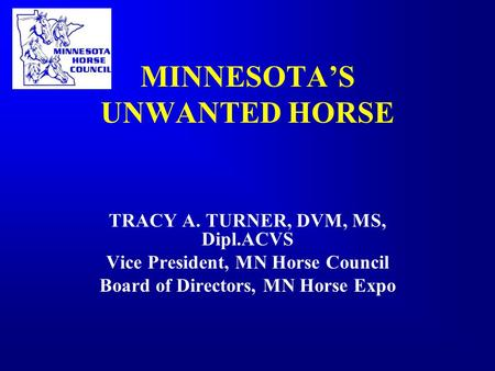 MINNESOTA'S UNWANTED HORSE TRACY A. TURNER, DVM, MS, Dipl.ACVS Vice President, MN Horse Council Board of Directors, MN Horse Expo.