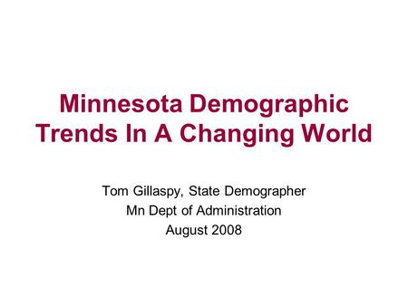 Minnesota Demographic Trends In A Changing World Tom Gillaspy, State Demographer Mn Dept of Administration August 2008.