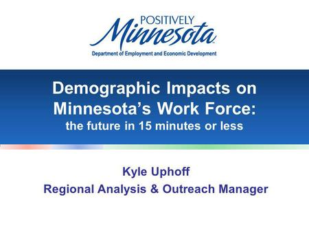 Demographic Impacts on Minnesota's Work Force: the future in 15 minutes or less Kyle Uphoff Regional Analysis & Outreach Manager.