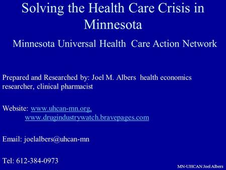 MN-UHCAN Joel Albers Solving the Health Care Crisis in Minnesota Minnesota Universal Health Care Action Network Prepared and Researched by: Joel M. Albers.