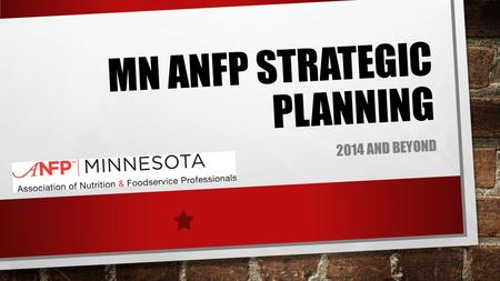 MN ANFP STRATEGIC PLANNING 2014 AND BEYOND. OBJECTIVE TO REVIEW STATE ORGANIZATIONAL STRUCTURE RELATED TO INACTIVE DISTRICTS, ECONOMIC CHALLENGES AND.