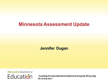 "Minnesota Assessment Update Jennifer Dugan ""Leading for educational excellence and equity. Every day for every one."""