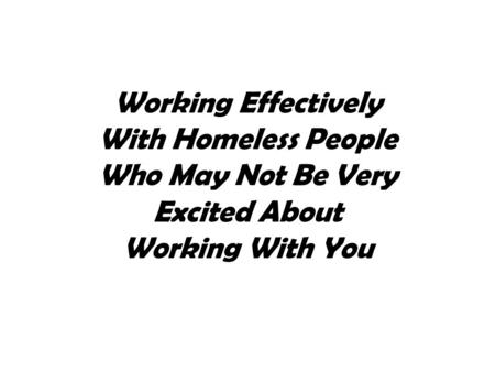 Working Effectively With Homeless People Who May Not Be Very Excited About Working With You.