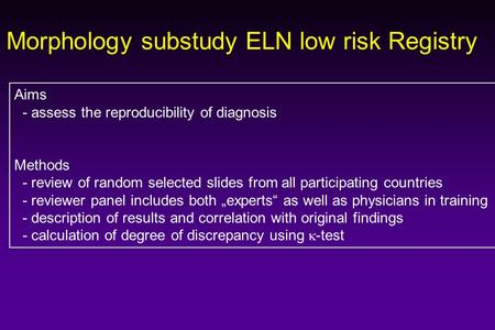 Morphology substudy ELN low risk Registry Aims - assess the reproducibility of diagnosis Methods - review of random selected slides from all participating.