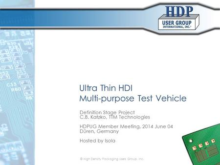 Ultra Thin HDI Multi-purpose Test Vehicle Definition Stage Project C.B. Katzko, TTM Technologies HDPUG Member Meeting, 2014 June 04 Düren, Germany Hosted.