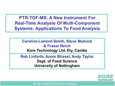 PTR-TOF-MS: A New Instrument For Real-Time Analysis Of Multi-Component Systems: Applications To Food Analysis Rob Linforth, Annie Blisset, Andy Taylor.