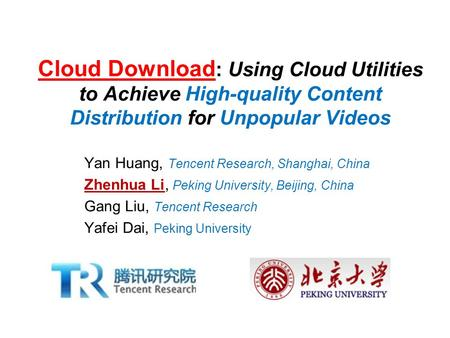 Cloud Download : Using Cloud Utilities to Achieve High-quality Content Distribution for Unpopular Videos Yan Huang, Tencent Research, Shanghai, China Zhenhua.