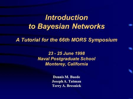 Introduction to Bayesian Networks A Tutorial for the 66th MORS Symposium 23 - 25 June 1998 Naval Postgraduate School Monterey, California Dennis M. Buede.