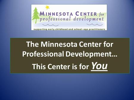 The Minnesota Center for Professional Development… This Center is for You.