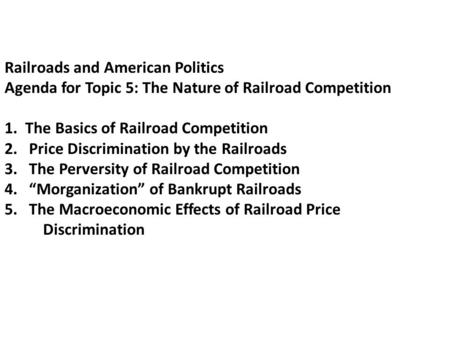 Railroads and American Politics Agenda for Topic 5: The Nature of Railroad Competition 1. The Basics of Railroad Competition 2. Price Discrimination by.
