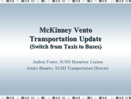 McKinney Vento Transportation Update (Switch from Taxis to Buses) Andrea Foster, SUSD Homeless Liaison Arturo Basurto, SUSD Transportation Director.