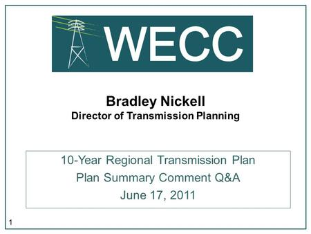 1 Bradley Nickell Director of Transmission Planning 10-Year Regional Transmission Plan Plan Summary Comment Q&A June 17, 2011.