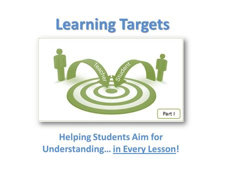 Learning Targets Helping Students Aim for Understanding… in Every Lesson! Part I.