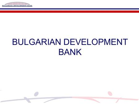 BULGARIAN DEVELOPMENT BANK. Microfinance program  Target groups – micro and small enterprises including startups companies operating in the industrial,