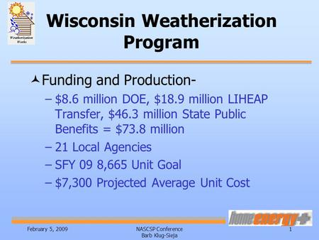 February 5, 2009NASCSP Conference Barb Klug-Sieja 1 Wisconsin Weatherization Program ©Funding and Production- –$8.6 million DOE, $18.9 million LIHEAP Transfer,