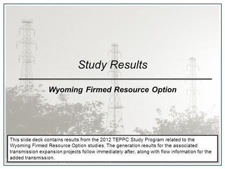 Study Results Wyoming Firmed Resource Option This slide deck contains results from the 2012 TEPPC Study Program related to the Wyoming Firmed Resource.