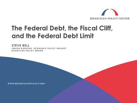 The Federal Debt, the Fiscal Cliff, and the Federal Debt Limit STEVE BELL SENIOR DIRECTOR, ECONOMIC POLICY PROJECT BIPARTISAN POLICY CENTER.