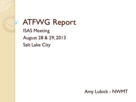 ATFWG Report ISAS Meeting August 28 & 29, 2013 Salt Lake City Amy Lubick - NWMT.