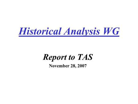 Historical Analysis WG Report to TAS November 28, 2007.
