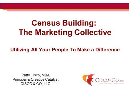 Census Building: The Marketing Collective Utilizing All Your People To Make a Difference Patty Cisco, MBA Principal & Creative Catalyst CISCO & CO, LLC.