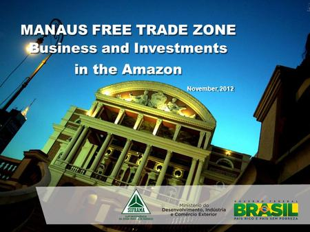 November, 2012 MANAUS FREE TRADE ZONE Business and Investments in the Amazon Business and Investments in the Amazon.