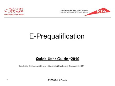 E-PQ Quick Guide1 E-Prequalification Quick User Guide - 2010 Created by: Mohammed Kefaya – Contracts& Purchasing Department - RTA.
