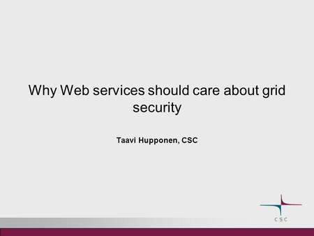 Why Web services should care about grid security Taavi Hupponen, CSC.
