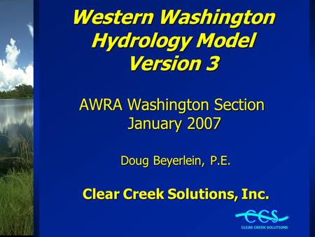 Western Washington Hydrology Model Version 3 AWRA Washington Section January 2007 Doug Beyerlein, P.E. Clear Creek Solutions, Inc.