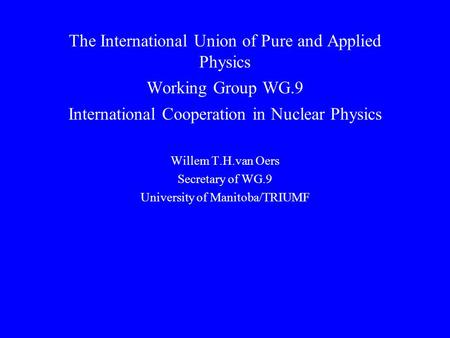 The International Union of Pure and Applied Physics Working Group WG.9 International Cooperation in Nuclear Physics Willem T.H.van Oers Secretary of WG.9.
