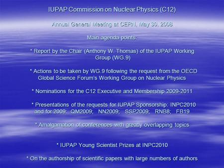 IUPAP Commission on Nuclear Physics (C12) Annual General Meeting at CERN, May 30, 2008 Main agenda points: * Report by the Chair (Anthony W. Thomas) of.