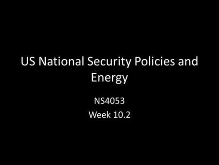 US National Security Policies and Energy NS4053 Week 10.2.