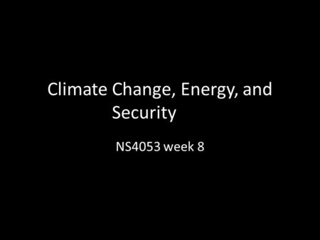 Climate Change, Energy, and Security NS4053 week 8.