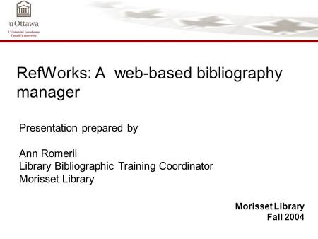 RefWorks: A web-based bibliography manager Morisset Library Fall 2004 Presentation prepared by Ann Romeril Library Bibliographic Training Coordinator Morisset.
