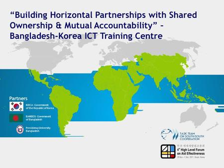 """Building Horizontal Partnerships with Shared Ownership & Mutual Accountability"" – Bangladesh-Korea ICT Training Centre Partners KOICA –Government of the."