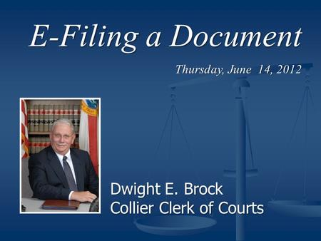 E-Filing a Document Thursday, June 14, 2012 Dwight E. Brock Collier Clerk of Courts.