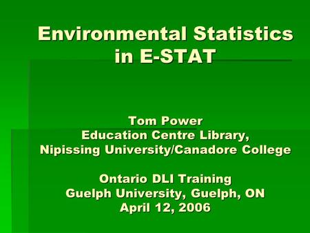 Environmental Statistics in E-STAT Tom Power Education Centre Library, Nipissing University/Canadore College Ontario DLI Training Guelph University, Guelph,