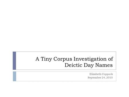 A Tiny Corpus Investigation of Deictic Day Names Elizabeth Coppock September 24, 2010.
