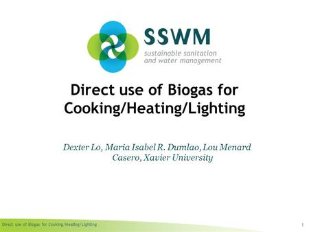 Direct use of Biogas for Cooking/Heating/Lighting 1 Dexter Lo, Maria Isabel R. Dumlao, Lou Menard Casero, Xavier University.