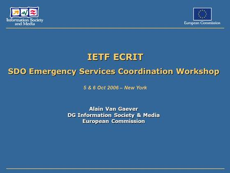 IETF ECRIT SDO Emergency Services Coordination Workshop 5 & 6 Oct 2006 – New York Alain Van Gaever DG Information Society & Media European Commission.